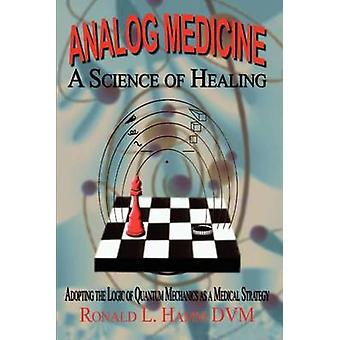 Analog Medicine  A Science of Healing  Adopting the Logic of Quantum Mechanics as a Medical Strategy by Hamm DVM & Ronald L.