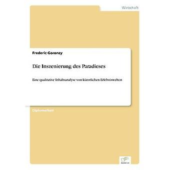 Die Inszenierung des ParadiesesEine qualitative Inhaltsanalyse von knstlichen Erlebniswelten by Goronzy & Frederic