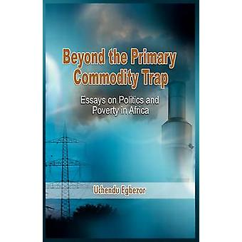 Beyond the Primary Commodity Trap Essays on Politics and Poverty in Africa by Egbezor & Uchendu