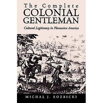 The Complete Colonial Gentleman Cultural Legitimacy in Plantation America by Rozbicki & Michal J