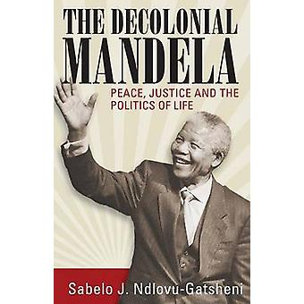 The Decolonial Mandela Peace Justice and the Politics of Life by NdlovuGatsheni & Sabelo J.