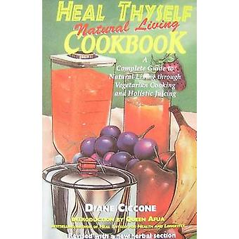 Heal Thyself Natural Living Cookbook - A Complete Guide to Natural Liv