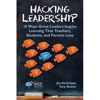Hacking Leadership 10 Ways Great Leaders Inspire Learning That Teachers Students and Parents Love by Sanfelippo & Joe