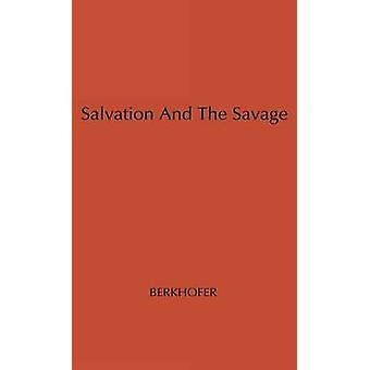 Salvation and the Savage An Analysis of Protestant Missions and American Indian Response 17871862 by Berkhofer & Robert F. & Jr.