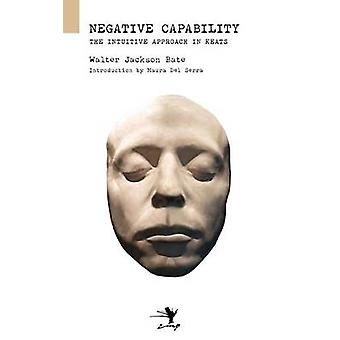 Negative Capability On the Intuitive Approach in Keats by Bate & Walter Jackson