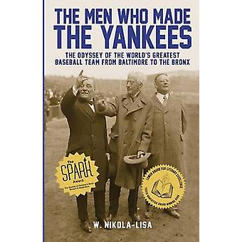 The Men Who Made the Yankees The Odyssey of the Worlds Greatest Baseball Team from Baltimore to the Bronx by NikolaLisa & W.
