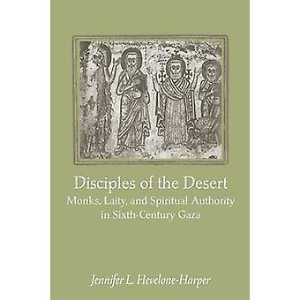 Disciples of the Desert Monks Laity and Spiritual Authority in SixthCentury Gaza by HeveloneHarper & Jennifer L.