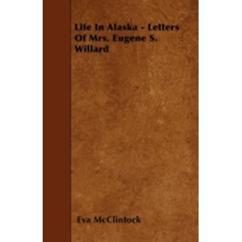 Life In Alaska  Letters Of Mrs. Eugene S. Willard by McClintock & Eva