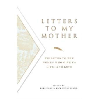 Letters to My Mother Tributes to the Women Who Give Us LifeAnd Love by Karg & Barbara