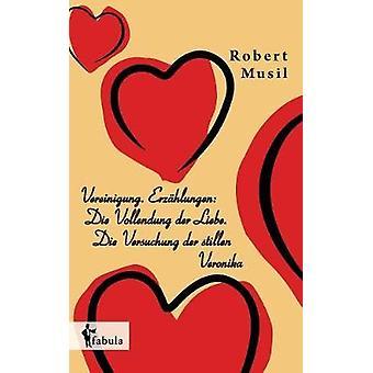 Vereinigung. Erzhlungen Die Vollendung der Liebe. Die Versuchung der stillen Veronika by Musil & Robert