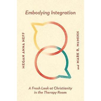 Embodying Integration  A Fresh Look at Christianity in the Therapy Room by Megan Anna Neff & Mark R McMinn
