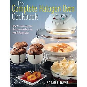 The Complete Halogen Oven Cookbook by Flower & Sarah