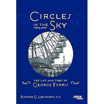 Circles in the Sky - The Life and Times of George Ferris by Richard G.