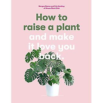 How to Raise a Plant: And� Make It Love You Back
