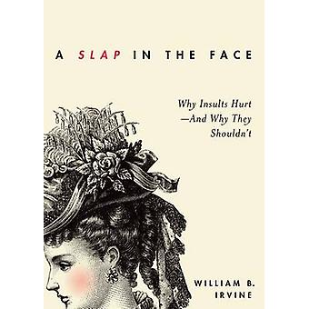 Slap in the Face Why Insults HurtAnd Why They Shouldnt by Irvine & William B