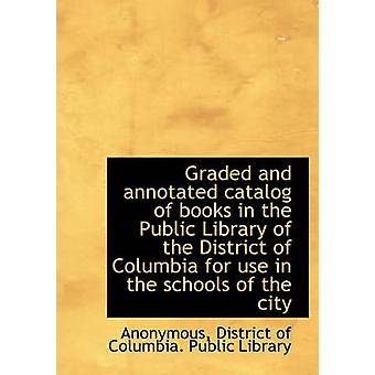 Graded and annotated catalog of books in the Public Library of the District of Columbia for use in t by Anonymous