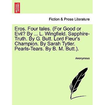 Eros. Four tales. For Good or Evil By ... L. Wingfield. SapphireTruth. By G. Butt. Lord Fleurs Champion. By Sarah Tytler. PearlsTears. By B. M. Butt.. by Anonymous