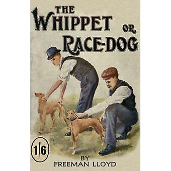 The Whippet or Race Dog Its Breeding Rearing and Training for Races and for Exhibition. With Illustrations of Typical Dogs and Diagrams of Tracks by Lloyd & Freeman