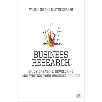 Business Research Enjoy Creating Developing and Writing Your Business Project by Ng & Wilson