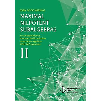 Maximal Nilpotent Subalgebras IIA correspondence theorem within solvable associative algebras. With 242 exercises by Wirsing & Sven Bodo