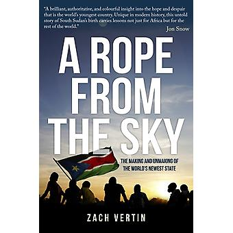 A Rope from the Sky  The Making and Unmaking of the Worlds Newest State by Zach Vertin