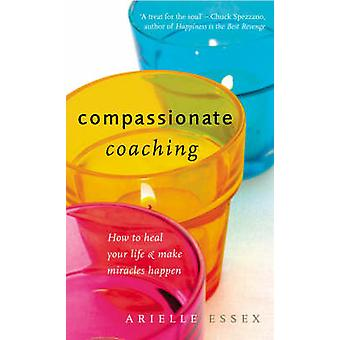 Compassionate Coaching  How to Heal Your Life and Make Miracles Happen by Arielle Essex