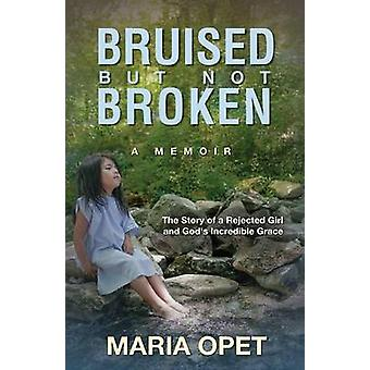 Bruised but Not Broken The Story of a Rejected Girl and Gods Incredible Grace by Opet & Maria