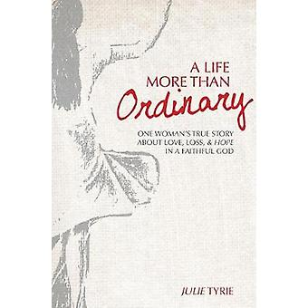A Life More Than Ordinary One womans true story about love loss  hope  In a faithful God by Tyrie & Julie