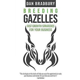 Breeding Gazelles Fast Growth Strategies For Your Business by Bradbury & Dan