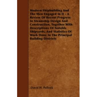 Modern Shipbuilding And The Men Engaged In It  A Review Of Recent Progress In Steamship Design And Construction Together With Descriptions Of Notable Shipyards And Statistics Of Work Done In The Pr by Pollock & David H.