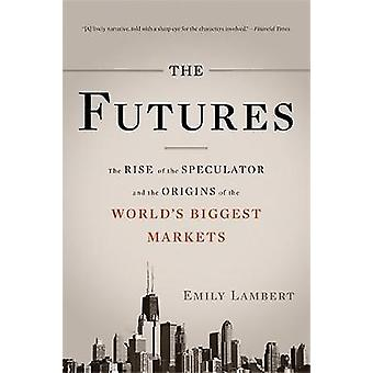 The Futures The Rise of the Speculator and the Origins of the Worlds Biggest Markets by Lambert & Emily