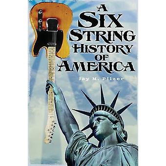 A Six String History of America by Pilzer & Jay M.