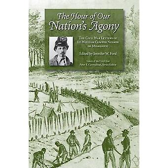 The Hour of Our Nation's Agony - The Civil War Letters of Lt. William