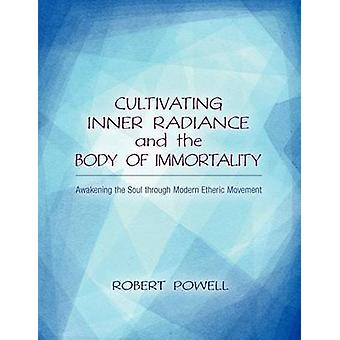 Cultivating Inner Radiance and the Body of Immortality  Awakening the Soul through Modern Etheric Movement by Robert Powell