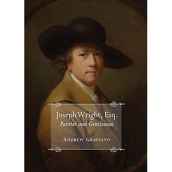 Joseph Wright Esq. Painter and Gentleman by Andrew Graciano