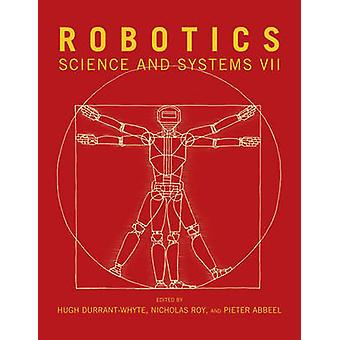 Robotics  Science and Systems VII by Edited by Hugh F Durrant Whyte & Edited by Nicholas Roy & Edited by Pieter Abbeel