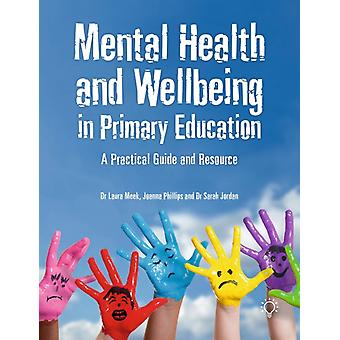 Mental Health and Wellbeing in Primary Education  A Practical Guide and Resource by Sarah Jordan & Laura Meek & Joanna Phillips