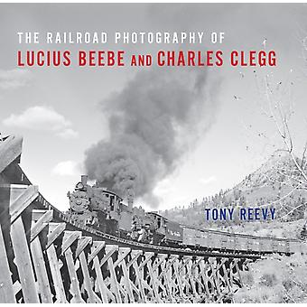The Railroad Photography of Lucius Beebe and Charles Clegg par Tony Reevy