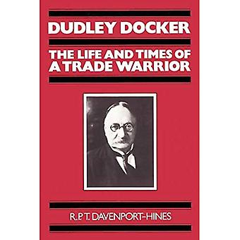 Dudley Docker : The Life and Times of a Trade Warrior