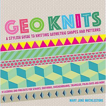Geo Knits - A Stylish Guide to Knitting Geometric Shapes and Patterns