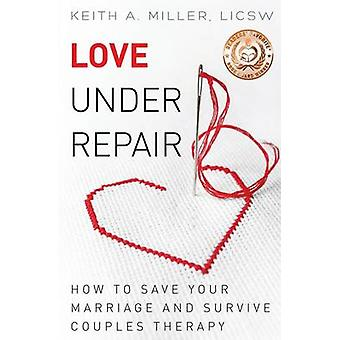 Love Under Repair How to Save Your Marriage and Survive Couples Therapy by Miller & Keith A.