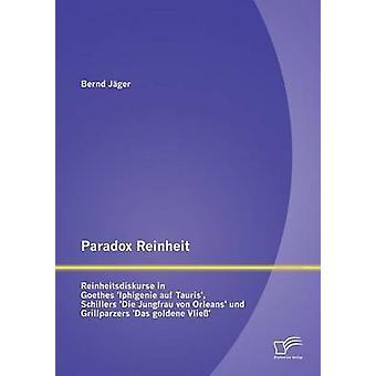 Paradox Reinheit Reinheitsdiskurse in Goethes Iphigenie Auf Tauris Schillers Die Jungfrau Von Orleans Und Grillparzers Das Golden by Jager & Bernd