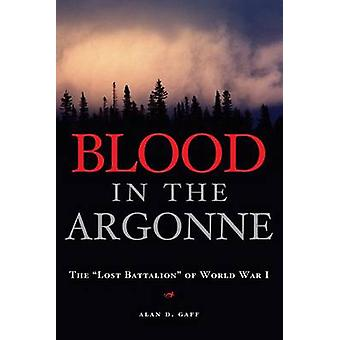 Blood in the Argonne - The Lost Batallion of World War I by Alan D. Ga