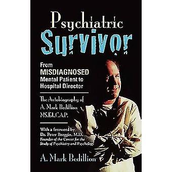 PSYCHIATRISCHE overlevende van verkeerd gediagnosticeerde mentale patiënt tot ziekenhuis directeur de autobiografie van A. Mark Bedillion MS. ed. C.A.P. door Bedillion MS Ed CAP & A. Mark