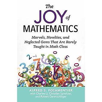 The Joy of Mathematics Marvels Novelties and Neglected Gems That Are Rarely Taught in Math Class by Posamentier & Alfred S.