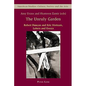 The Unruly Garden  Robert Duncan and Eric Mottram Letters and Essays by Edited by Amy Evans & Edited by Shamoon Zamir