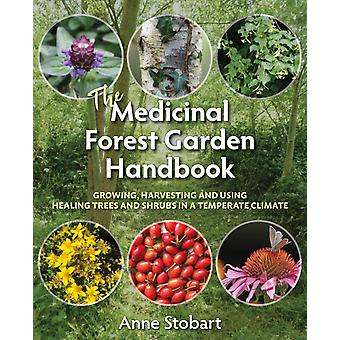 The Medicinal Forest Garden Handbook  Growing harvesting and using healing trees and shrubs in a temperate climate by Anne Stobart