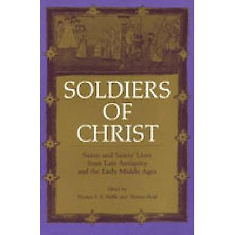 Soldiers of Christ Saints and Saints Lives from Late Antiquity and the Early Middle Ages by Noble & Thomas F. X.