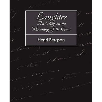 Laughter An Essay on the Meaning of the Comic by Henri Bergson & Bergson