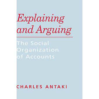 Explaining and Arguing The Social Organization of Accounts by Antaki & Charles